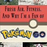 Fresh Air. Fitness. And Why I'm a Fan of Pokémon GO.