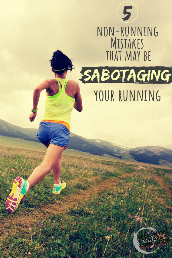 5 non running mistakes that may be sabotaging your running