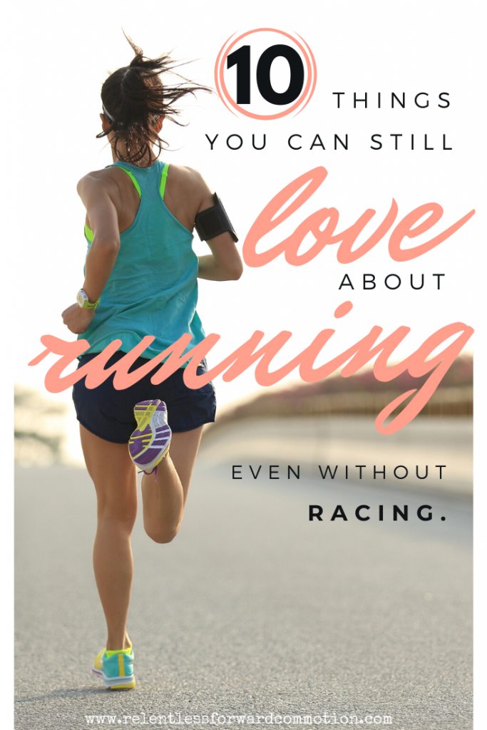 Feeling bummed that you don't have any races on your calendar? It's understandable.   For many of us, our desire to run is - or once was - directly tied to the accomplishment of racing.  But don't despair: here are ten things you can still love about running, even without racing.